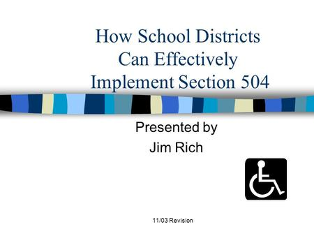 11/03 Revision How School Districts Can Effectively Implement Section 504 Presented by Jim Rich.