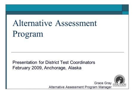 Alternative Assessment Program Presentation for District Test Coordinators February 2009, Anchorage, Alaska Grace Gray Alternative Assessment Program Manager.
