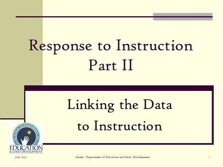 July 2007Alaska Department of Education and Early Development1 Response to Instruction Part II Linking the Data to Instruction.