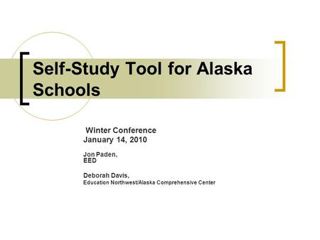 Self-Study Tool for Alaska Schools Winter Conference January 14, 2010 Jon Paden, EED Deborah Davis, Education Northwest/Alaska Comprehensive Center.