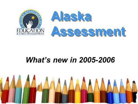 Alaska Assessment Whats new in 2005-2006. Alaska Assessment - Spring 2006 2 Presentation Outline Length of Assessment Format of Assessment Quality of.