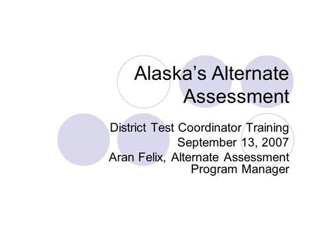 Alaskas Alternate Assessment District Test Coordinator Training September 13, 2007 Aran Felix, Alternate Assessment Program Manager.