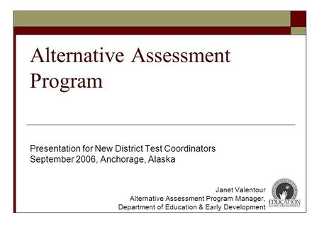 Alternative Assessment Program Presentation for New District Test Coordinators September 2006, Anchorage, Alaska Janet Valentour Alternative Assessment.