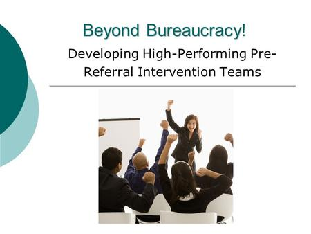 Beyond Bureaucracy Beyond Bureaucracy! Developing High-Performing Pre- Referral Intervention Teams.