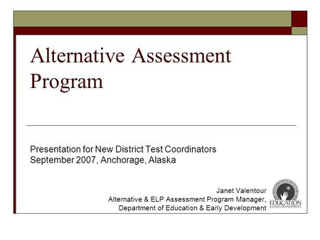 Alternative Assessment Program Presentation for New District Test Coordinators September 2007, Anchorage, Alaska Janet Valentour Alternative & ELP Assessment.