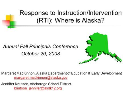 Response to Instruction/Intervention (RTI): Where is Alaska? Annual Fall Principals Conference October 20, 2008 Margaret MacKinnon, Alaska Department of.
