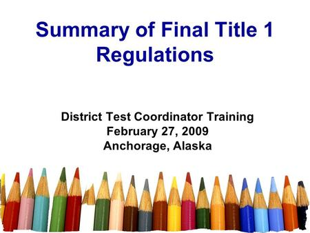 Summary of Final Title 1 Regulations District Test Coordinator Training February 27, 2009 Anchorage, Alaska.