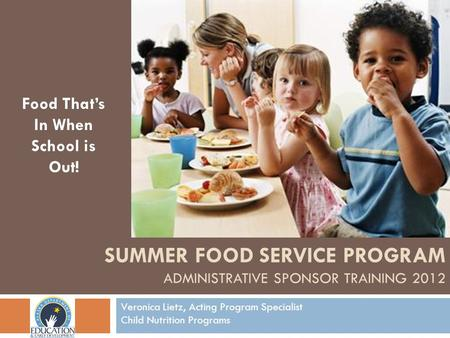Food Thats In When School is Out! Veronica Lietz, Acting Program Specialist Child Nutrition Programs SUMMER FOOD SERVICE PROGRAM ADMINISTRATIVE SPONSOR.