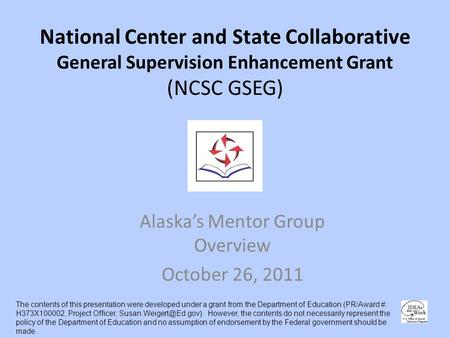 National Center and State Collaborative General Supervision Enhancement Grant (NCSC GSEG) Alaskas Mentor Group Overview October 26, 2011 The contents of.