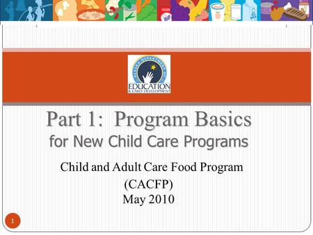 Part 1: Program Basics for New Child Care Programs Part 1: Program Basics for New Child Care Programs Child and Adult Care Food Program (CACFP) May 2010.
