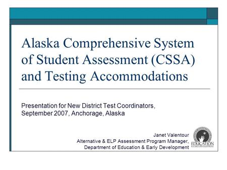 Alaska Comprehensive System of Student Assessment (CSSA) and Testing Accommodations Presentation for New District Test Coordinators, September 2007, Anchorage,
