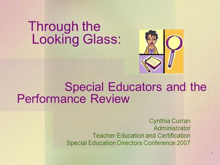 1 Through the Looking Glass: Special Educators and the Performance Review Cynthia Curran Administrator Teacher Education and Certification Special Education.
