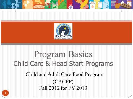 Program Basics Child Care & Head Start Programs Program Basics Child Care & Head Start Programs Child and Adult Care Food Program (CACFP) Fall 2012 for.
