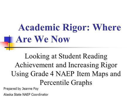 Academic Rigor: Where Are We Now Looking at Student Reading Achievement and Increasing Rigor Using Grade 4 NAEP Item Maps and Percentile Graphs Prepared.