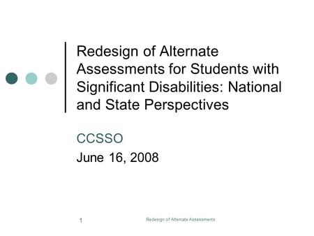 Redesign of Alternate Assessments 1 Redesign of Alternate Assessments for Students with Significant Disabilities: National and State Perspectives CCSSO.