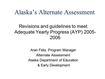 Alaskas Alternate Assessment Revisions and guidelines to meet Adequate Yearly Progress (AYP) 2005- 2006 Aran Felix, Program Manager Alternate Assessment.