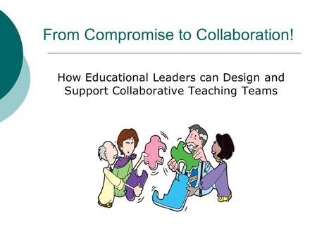 From Compromise to Collaboration! How Educational Leaders can Design and Support Collaborative Teaching Teams.