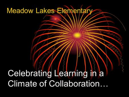 Celebrating Learning in a Climate of Collaboration… Meadow Lakes Elementary.