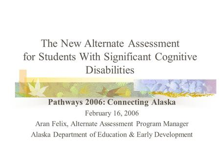 The New Alternate Assessment for Students With Significant Cognitive Disabilities Pathways 2006: Connecting Alaska February 16, 2006 Aran Felix, Alternate.
