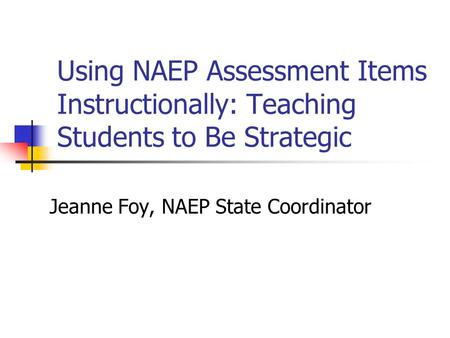 Using NAEP Assessment Items Instructionally: Teaching Students to Be Strategic Jeanne Foy, NAEP State Coordinator.