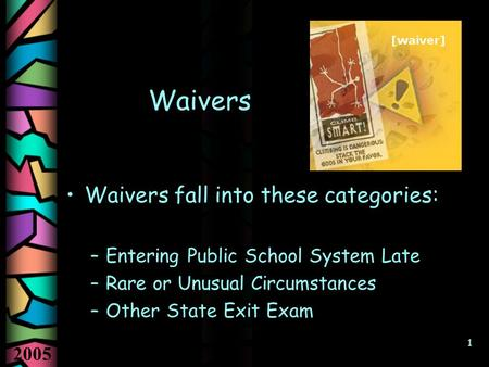 2005 1 Waivers Waivers fall into these categories: –Entering Public School System Late –Rare or Unusual Circumstances –Other State Exit Exam.