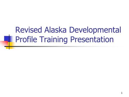 1 Revised Alaska Developmental Profile Training Presentation.