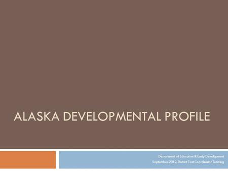 ALASKA DEVELOPMENTAL PROFILE Department of Education & Early Development September 2012, District Test Coordinator Training.