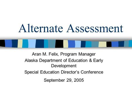 Alternate Assessment Aran M. Felix, Program Manager Alaska Department of Education & Early Development Special Education Directors Conference September.