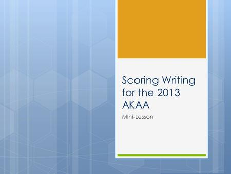 Scoring Writing for the 2013 AKAA Mini-Lesson. Objectives To train new mentors about how to score writing for the AKAA Presentation Guided Practice Independent.
