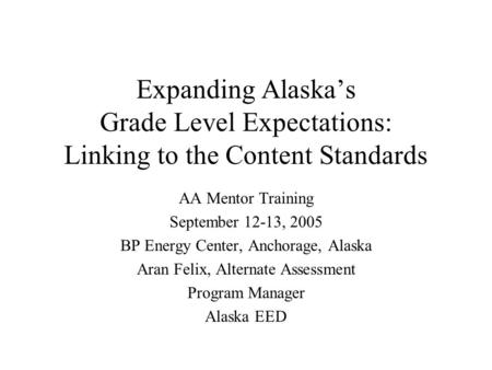 Expanding Alaskas Grade Level Expectations: Linking to the Content Standards AA Mentor Training September 12-13, 2005 BP Energy Center, Anchorage, Alaska.