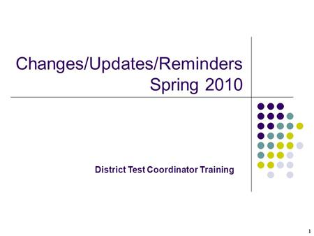 1 Changes/Updates/Reminders Spring 2010 District Test Coordinator Training.
