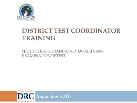 DISTRICT TEST COORDINATOR TRAINING HIGH SCHOOL GRADUATION QUALIFYING EXAMINATION RETEST 1 September 2010.