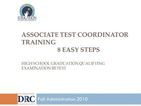 ASSOCIATE TEST COORDINATOR TRAINING 8 EASY STEPS HIGH SCHOOL GRADUATION QUALIFYING EXAMINATION RETEST 1 Fall Administration 2010.