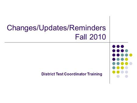 Changes/Updates/Reminders Fall 2010 District Test Coordinator Training.