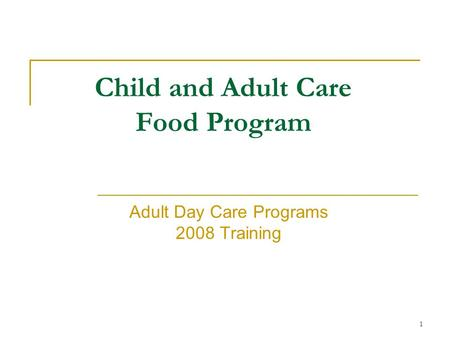 1 Child and Adult Care <strong>Food</strong> Program Adult Day Care Programs 2008 Training.