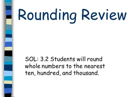 Rounding Review SOL: 3.2 Students will round whole numbers to the nearest ten, hundred, and thousand.