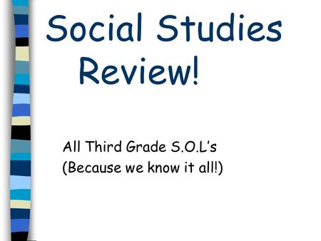 Social Studies Review! All Third Grade S.O.Ls (Because we know it all!)