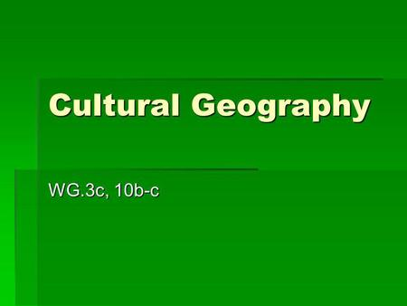 Cultural Geography WG.3c, 10b-c. Cultural Characteristics Cultural characteristics are parts of a groups everyday life. They are the ideas and themes.