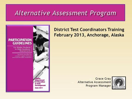 District Test Coordinators Training February 2013, Anchorage, Alaska Grace Gray Alternative Assessment Program Manager.