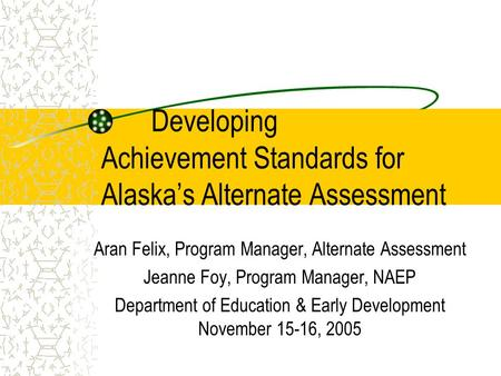 Developing Achievement Standards for Alaskas Alternate Assessment Aran Felix, Program Manager, Alternate Assessment Jeanne Foy, Program Manager, NAEP Department.