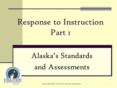 July 2007Alaska Department of Education and Early Development1 Response to Instruction Part 1 Alaskas Standards and Assessments.