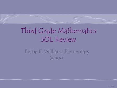 Third Grade Mathematics SOL Review Bettie F. Williams Elementary School D. J. Ashby.