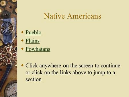 Native Americans Pueblo Plains Powhatans Click anywhere on the screen to continue or click on the links above to jump to a section.