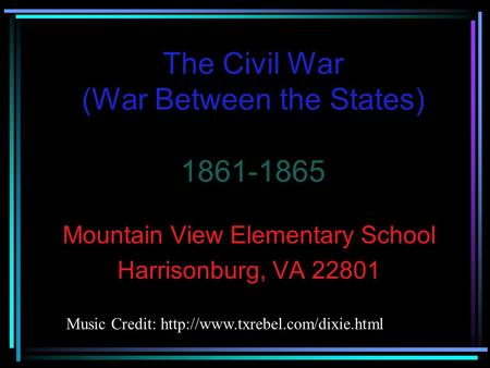 The Civil War (War Between the States) 1861-1865 Mountain View Elementary School Harrisonburg, VA 22801 Music Credit: