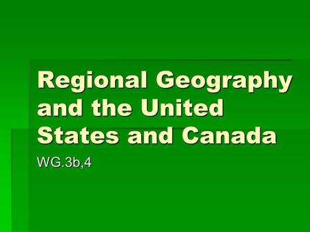 Regional Geography and the United States and Canada WG.3b,4.