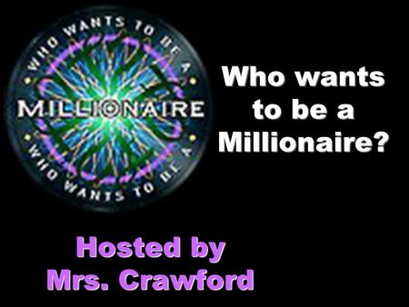 Who wants to be a Millionaire? Hosted by Mrs. Crawford.