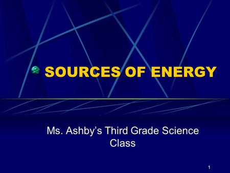 1 SOURCES OF ENERGY Ms. Ashbys Third Grade Science Class.