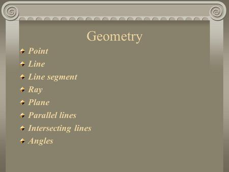 Geometry Point Line Line segment Ray Plane Parallel lines Intersecting lines Angles.