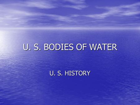 U. S. BODIES OF WATER U. S. HISTORY.