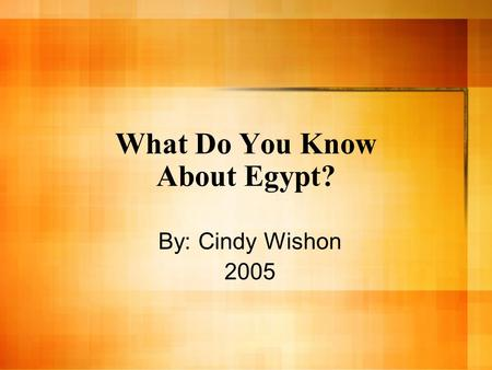What Do You Know About Egypt? By: Cindy Wishon 2005.